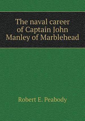 The Naval Career of Captain John Manley of Marblehead af Robert E. Peabody