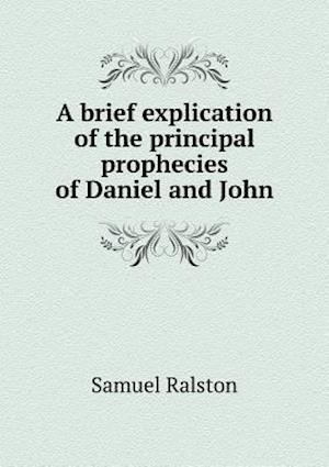 A Brief Explication of the Principal Prophecies of Daniel and John af Samuel Ralston
