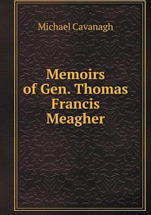 Memoirs of Gen. Thomas Francis Meagher af Michael Cavanagh