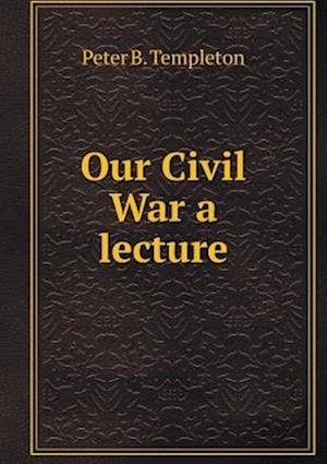 Our Civil War a Lecture af Peter B. Templeton