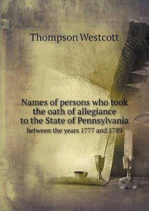 Names of Persons Who Took the Oath of Allegiance to the State of Pennsylvania Between the Years 1777 and 1789 af Thompson Westcott