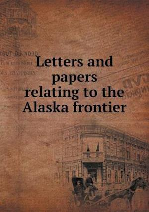 Letters and Papers Relating to the Alaska Frontier af Edwin Swift Balch