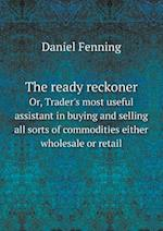 The Ready Reckoner Or, Trader's Most Useful Assistant in Buying and Selling All Sorts of Commodities Either Wholesale or Retail af Daniel Fenning