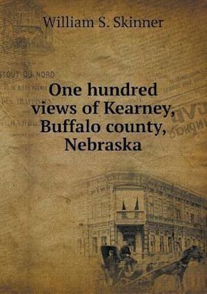 One Hundred Views of Kearney, Buffalo County, Nebraska af William S. Skinner