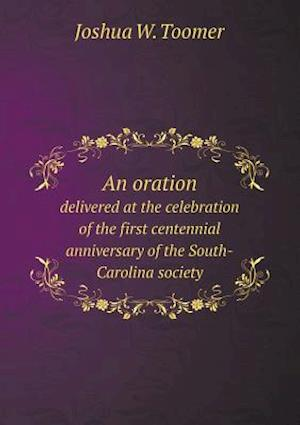 An Oration Delivered at the Celebration of the First Centennial Anniversary of the South-Carolina Society af Joshua W. Toomer