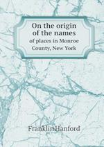 On the Origin of the Names of Places in Monroe County, New York af Franklin Hanford