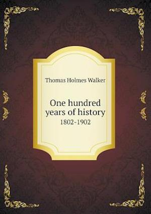 One Hundred Years of History 1802-1902 af Thomas Holmes Walker