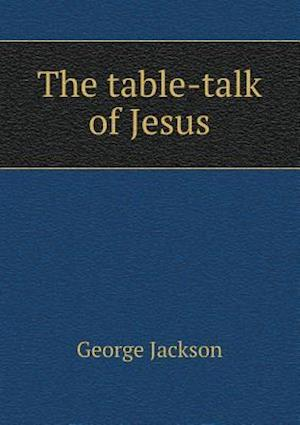 The Table-Talk of Jesus af George Jackson
