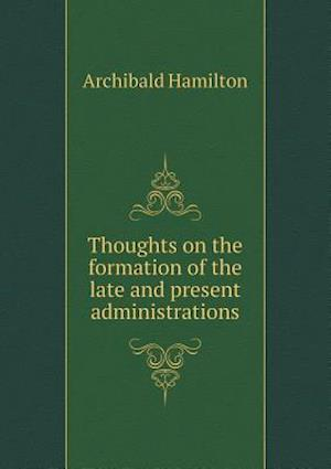 Thoughts on the Formation of the Late and Present Administrations af Archibald Hamilton