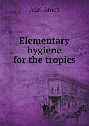 Elementary Hygiene for the Tropics af Azel Ames