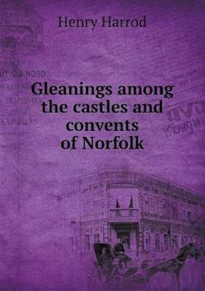 Gleanings Among the Castles and Convents of Norfolk af Henry Harrod