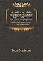 A Vindication of the Reformed Presbyterian Church in Scotland from Various Charges Preferred Against Her on the Subject of Civil Government af Peter Macindoe