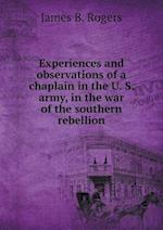 Experiences and Observations of a Chaplain in the U. S. Army, in the War of the Southern Rebellion af James B. Rogers