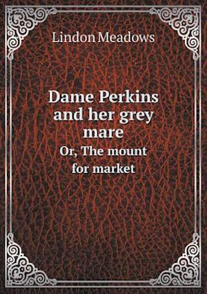 Dame Perkins and Her Grey Mare Or, the Mount for Market af Lindon Meadows