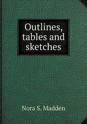 Outlines, Tables and Sketches af Nora S. Madden