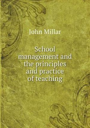 School Management and the Principles and Practice of Teaching af John Millar
