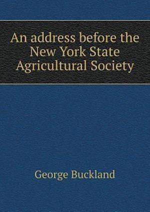 An Address Before the New York State Agricultural Society af George Buckland