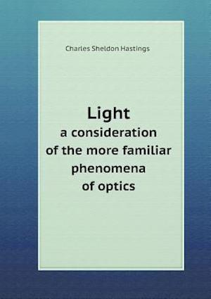Light a Consideration of the More Familiar Phenomena of Optics af Charles Sheldon Hastings