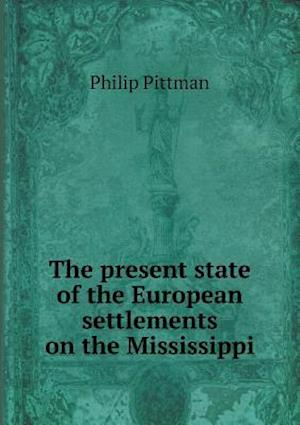 The Present State of the European Settlements on the Mississippi af Philip Pittman