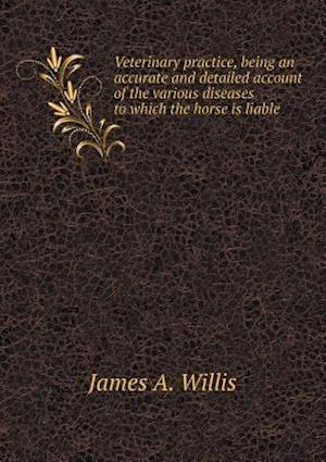Veterinary Practice, Being an Accurate and Detailed Account of the Various Diseases to Which the Horse Is Liable af James A. Willis