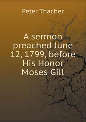 A Sermon Preached June 12, 1799, Before His Honor Moses Gill af Peter Thacher