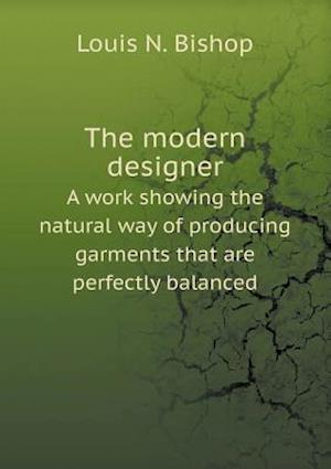 The Modern Designer a Work Showing the Natural Way of Producing Garments That Are Perfectly Balanced af Louis N. Bishop