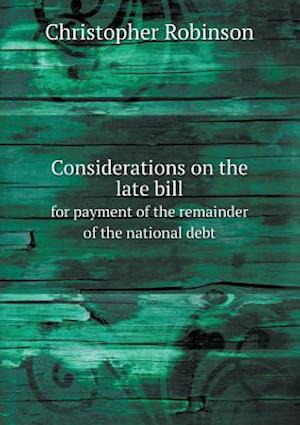 Considerations on the Late Bill for Payment of the Remainder of the National Debt af Christopher Robinson