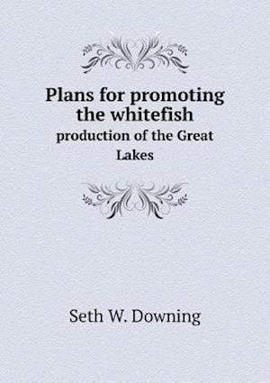 Plans for Promoting the Whitefish Production of the Great Lakes af Seth W. Downing