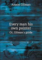 Every Man His Own Painter Or, Gilman's Guide af Anson Gilman