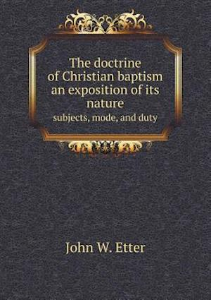 The Doctrine of Christian Baptism an Exposition of Its Nature Subjects, Mode, and Duty af John W. Etter