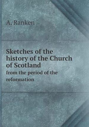 Sketches of the History of the Church of Scotland from the Period of the Reformation af A. Ranken