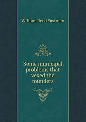 Some Municipal Problems That Vexed the Founders af William Reed Eastman