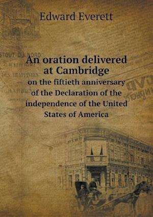 An Oration Delivered at Cambridge on the Fiftieth Anniversary of the Declaration of the Independence of the United States of America af Edward Everett