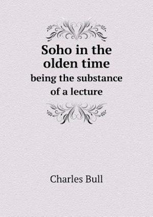 Soho in the Olden Time Being the Substance of a Lecture af Charles Bull