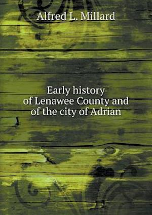 Early History of Lenawee County and of the City of Adrian af Alfred L. Millard