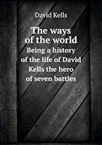 The Ways of the World Being a History of the Life of David Kells the Hero of Seven Battles af David Kells