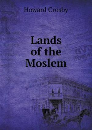 Lands of the Moslem af Howard Crosby