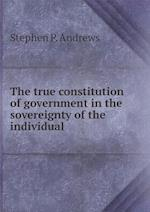 The True Constitution of Government in the Sovereignty of the Individual af Stephen P. Andrews