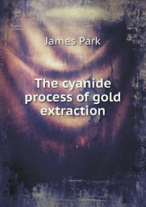 The Cyanide Process of Gold Extraction af James Park