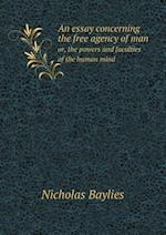 An Essay Concerning the Free Agency of Man Or, the Powers and Faculties of the Human Mind af Nicholas Baylies