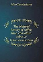 The Natural History of Coffee, Thee, Chocolate, Tobacco in Four Several Sections af John Chamberlayne