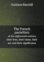 The French Pastellists of the Eighteenth Century Their Lives, Their Times, Their Art, and Their Significance af Haldane Macfall