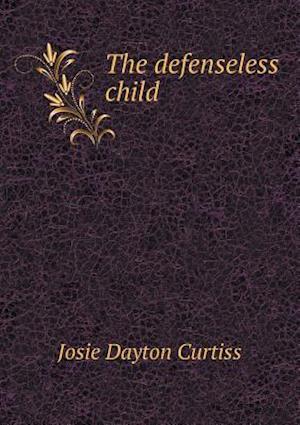 The Defenseless Child af Josie Dayton Curtiss