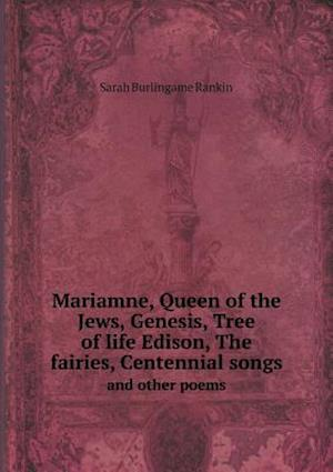 Mariamne, Queen of the Jews, Genesis, Tree of Life Edison, the Fairies, Centennial Songs and Other Poems af Sarah Burlingame Rankin