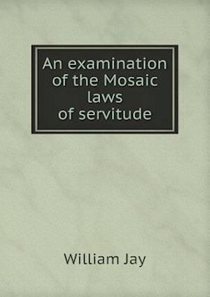 An Examination of the Mosaic Laws of Servitude af William Jay