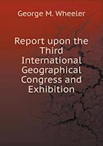Report Upon the Third International Geographical Congress and Exhibition af George M. Wheeler