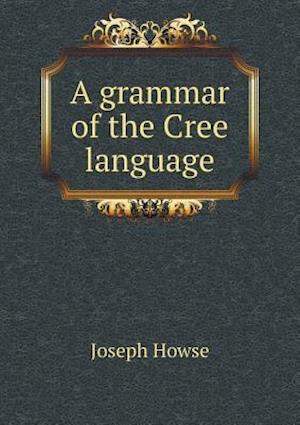 A Grammar of the Cree Language af Joseph Howse