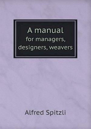 A Manual for Managers, Designers, Weavers af Alfred Spitzli