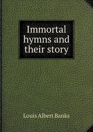 Immortal Hymns and Their Story af Louis Albert Banks