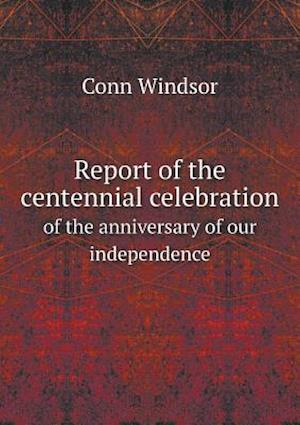 Report of the Centennial Celebration of the Anniversary of Our Independence af Conn Windsor